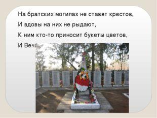 На братских могилах не ставят крестов, И вдовы на них не рыдают, К ним кто-то