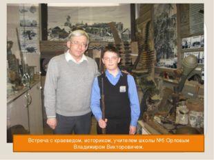 Встреча с краеведом, историком, учителем школы №5 Орловым Владимиром Викторо