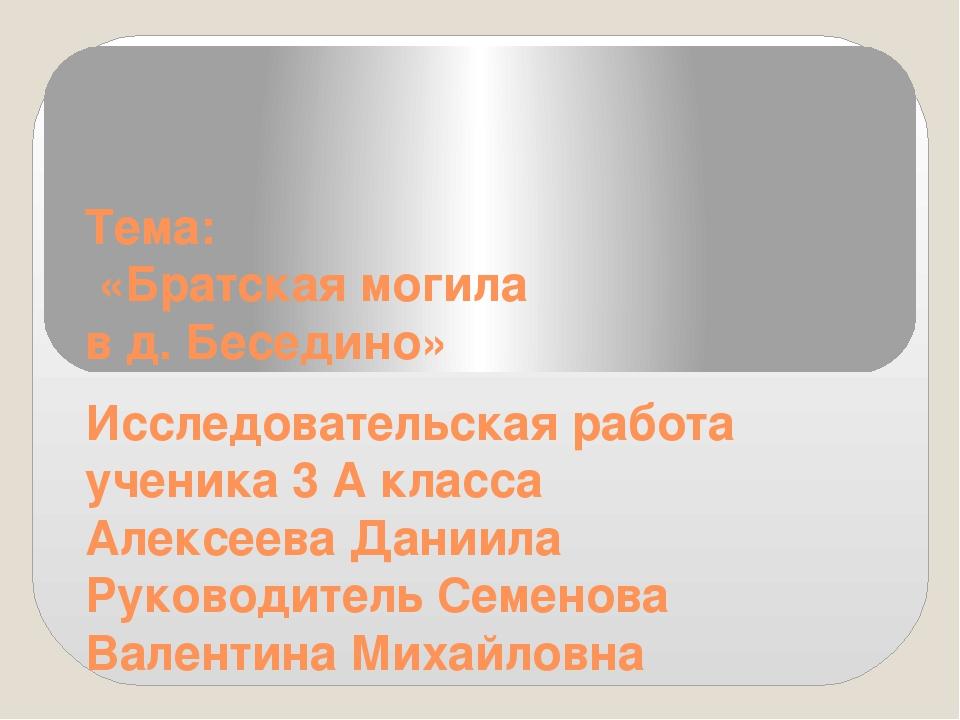 Тема: «Братская могила в д. Беседино» Исследовательская работа ученика 3 А кл...