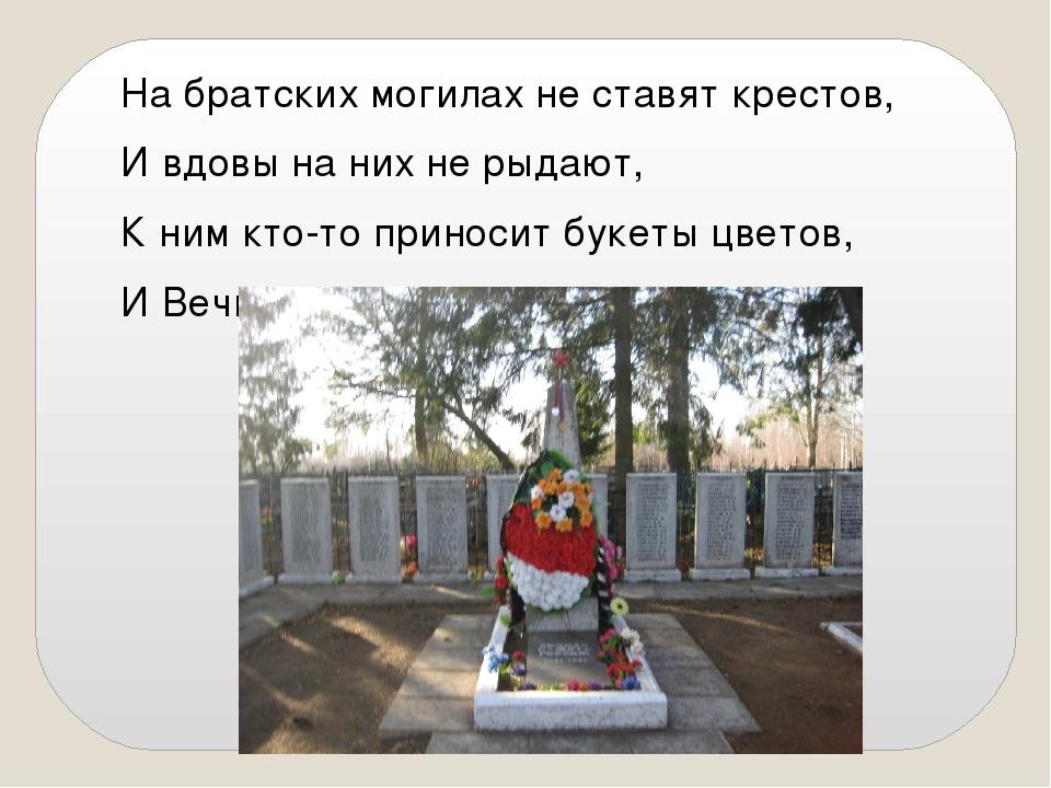 На братских могилах не ставят крестов, И вдовы на них не рыдают, К ним кто-то...