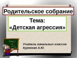 Родительское собрание Тема: «Детская агрессия» Учитель начальных классов Куре