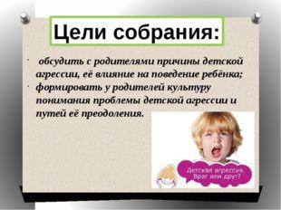 Цели собрания: обсудить с родителями причины детской агрессии, её влияние на