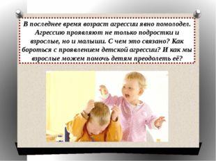В последнее время возраст агрессии явно помолодел. Агрессию проявляют не толь