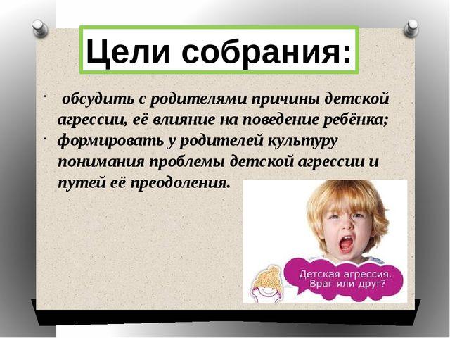 Цели собрания: обсудить с родителями причины детской агрессии, её влияние на...