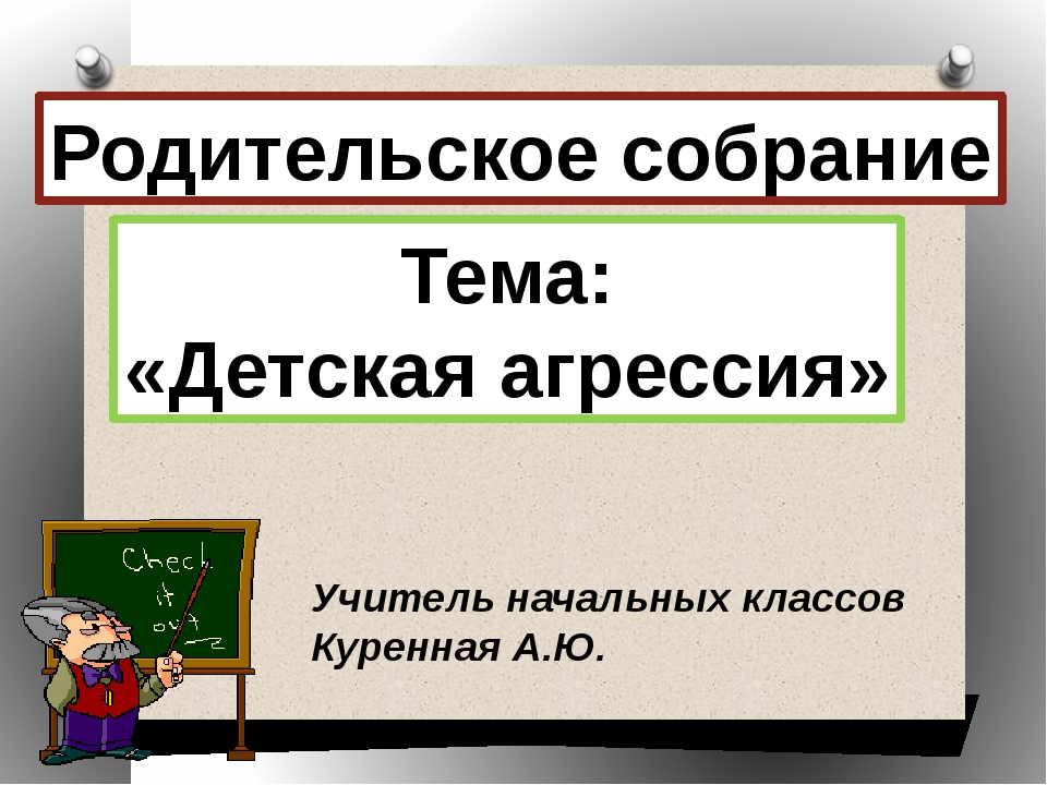 Родительское собрание Тема: «Детская агрессия» Учитель начальных классов Куре...