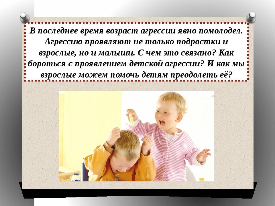 В последнее время возраст агрессии явно помолодел. Агрессию проявляют не толь...