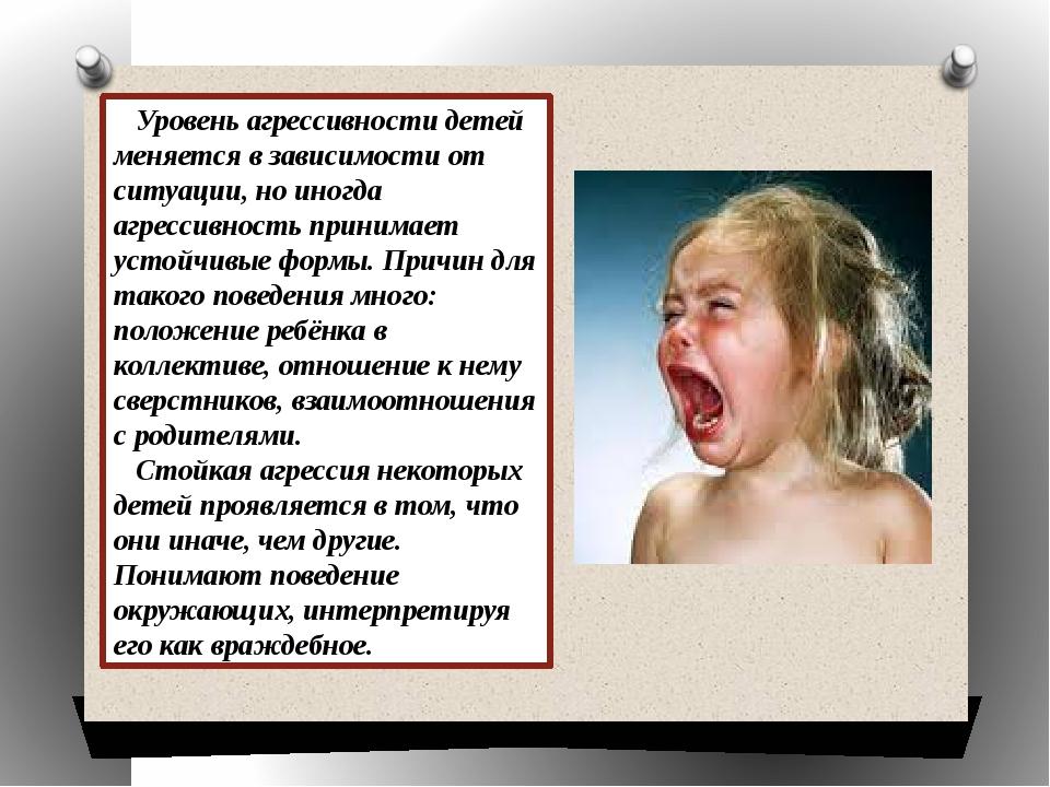 Уровень агрессивности детей меняется в зависимости от ситуации, но иногда аг...