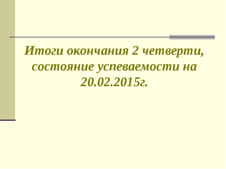 Итоги окончания 2 четверти, состояние успеваемости на 20.02.2015г.
