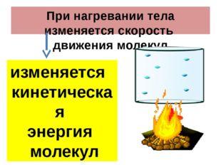 При нагревании тела изменяется скорость движения молекул изменяется кинетичес