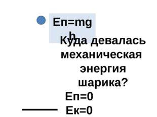 Еп=0 Ек=0 Еп=mgh Куда девалась механическая энергия шарика?