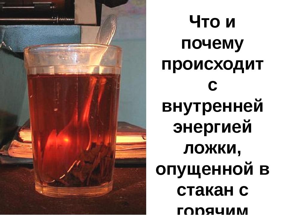 Что и почему происходит с внутренней энергией ложки, опущенной в стакан с гор...