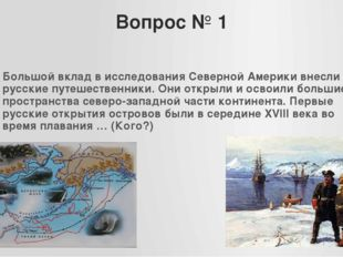 Вопрос № 1 Большой вклад в исследования Северной Америки внесли русские путеш