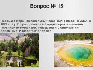 Вопрос № 15 Первый в мире национальный парк был основан в США, в 1872 году. О