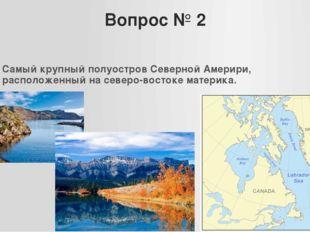 Вопрос № 2 Самый крупный полуостров Северной Америри, расположенный на северо