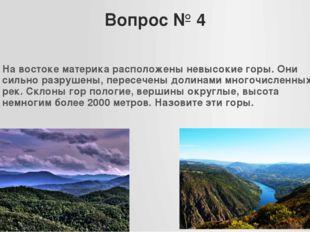 Вопрос № 4 На востоке материка расположены невысокие горы. Они сильно разруше