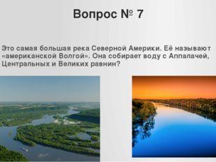 Вопрос № 7 Это самая большая река Северной Америки. Её называют «американской