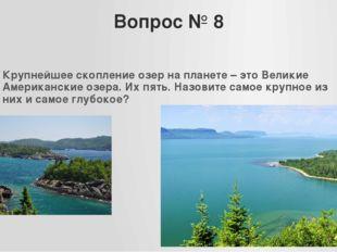 Вопрос № 8 Крупнейшее скопление озер на планете – это Великие Американские оз