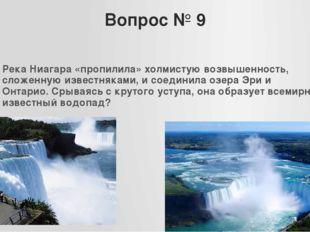 Вопрос № 9 Река Ниагара «пропилила» холмистую возвышенность, сложенную извест