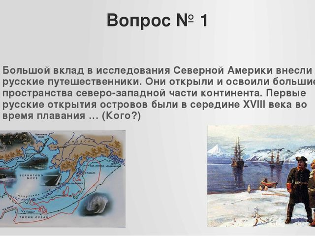 Вопрос № 1 Большой вклад в исследования Северной Америки внесли русские путеш...