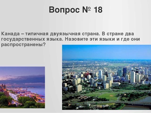 Вопрос № 18 Канада – типичная двуязычная страна. В стране два государственных...