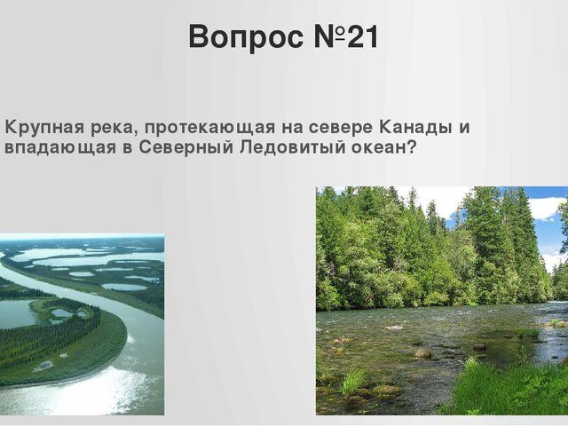 Вопрос №21 Крупная река, протекающая на севере Канады и впадающая в Северный...