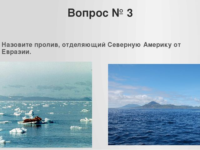 Вопрос № 3 Назовите пролив, отделяющий Северную Америку от Евразии.