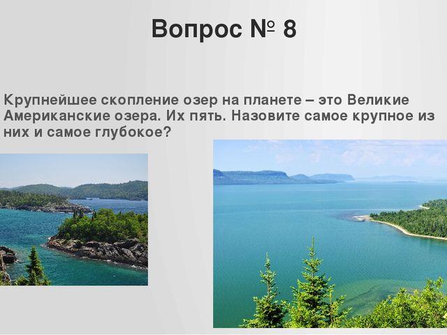 Вопрос № 8 Крупнейшее скопление озер на планете – это Великие Американские оз...