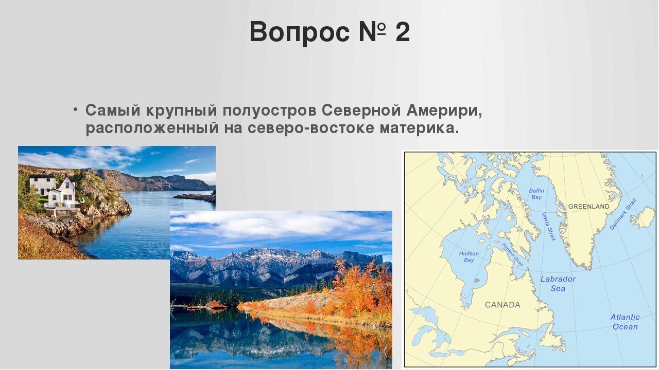 Вопрос № 2 Самый крупный полуостров Северной Америри, расположенный на северо...