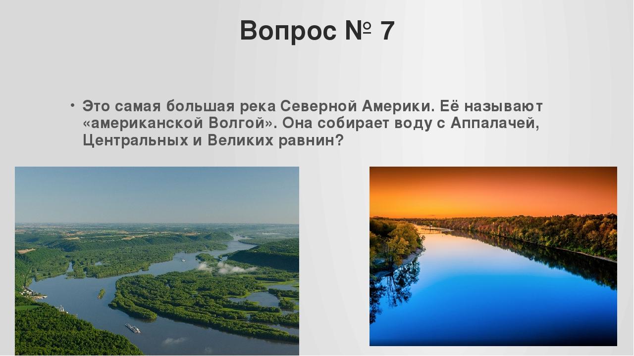 Вопрос № 7 Это самая большая река Северной Америки. Её называют «американской...