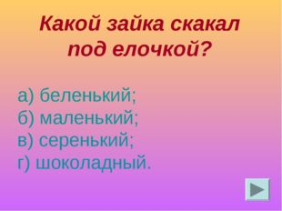Какой зайка скакал под елочкой? а) беленький; б) маленький; в) серенький; г)