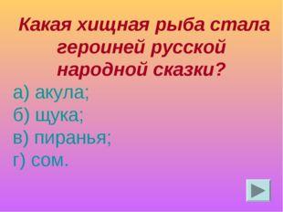 Какая хищная рыба стала героиней русской народной сказки? а) акула; б) щука;