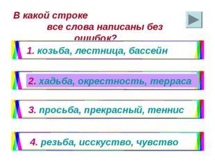 В какой строке все слова написаны без ошибок? 1. козьба, лестница, бассейн 2.