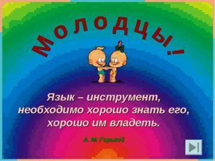 Язык – инструмент, необходимо хорошо знать его, хорошо им владеть. А. М. Горь