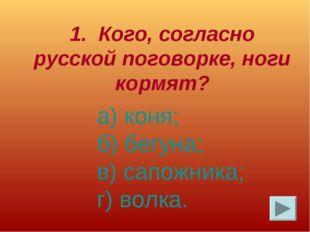 1. Кого, согласно русской поговорке, ноги кормят? а) коня; б) бегуна; в) сапо