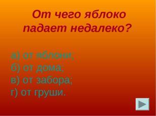 От чего яблоко падает недалеко? а) от яблони; б) от дома; в) от забора; г) о