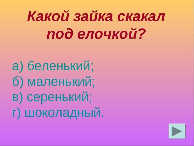 Какой зайка скакал под елочкой? а) беленький; б) маленький; в) серенький; г)...