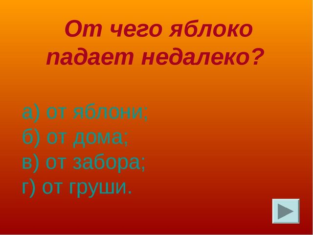 От чего яблоко падает недалеко? а) от яблони; б) от дома; в) от забора; г) о...
