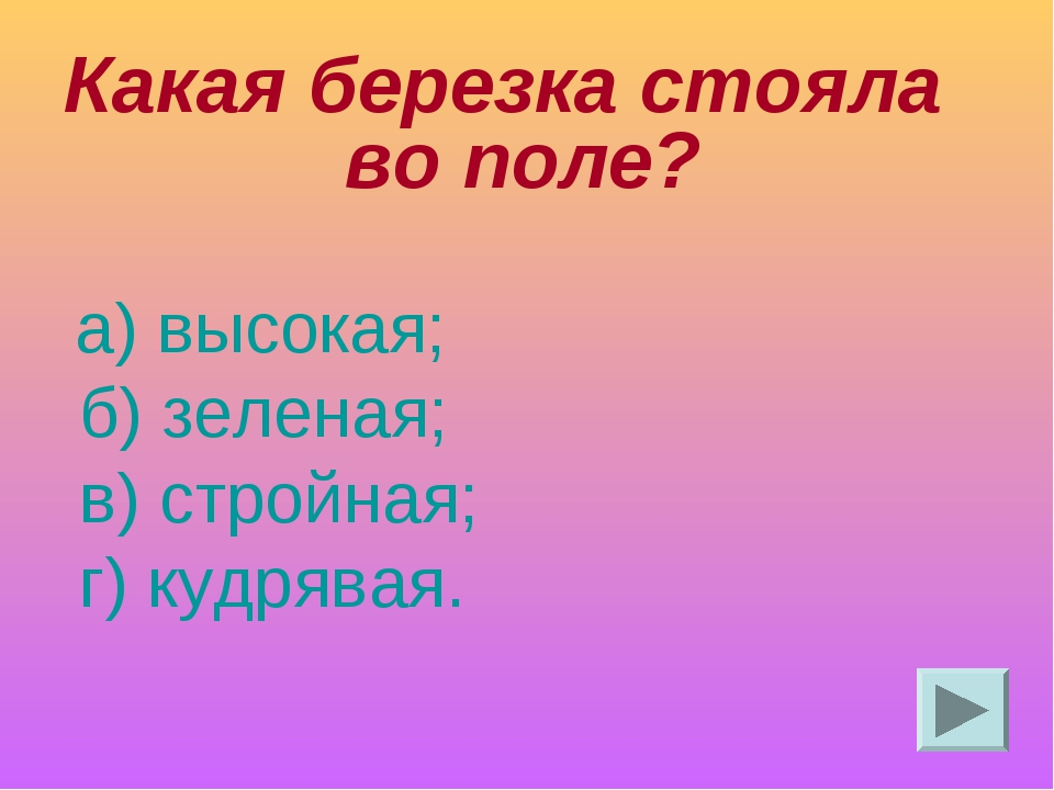 Какая березка стояла во поле? а) высокая; б) зеленая; в) стройная; г) кудрявая.