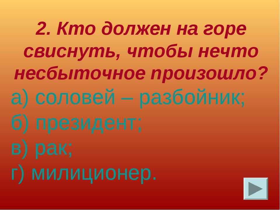 2. Кто должен на горе свиснуть, чтобы нечто несбыточное произошло? а) соловей...