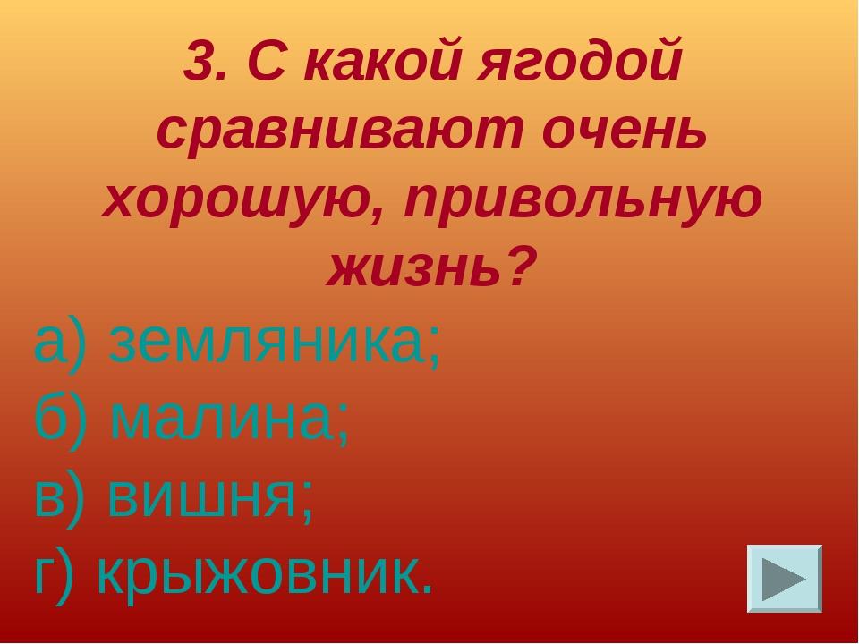 3. С какой ягодой сравнивают очень хорошую, привольную жизнь? а) земляника; б...