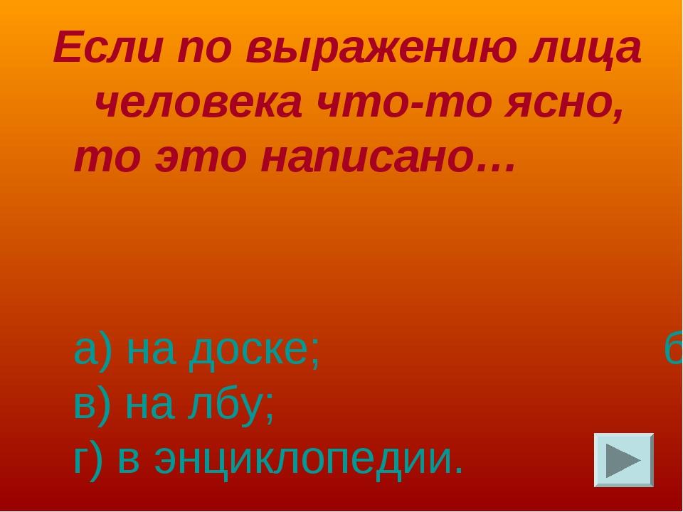Если по выражению лица человека что-то ясно, то это написано… а) на доске; б)...