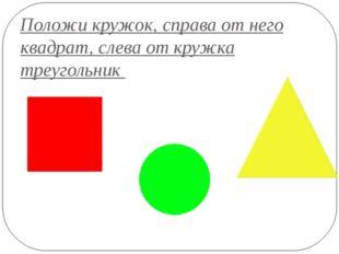 Положи кружок, справа от него квадрат, слева от кружка треугольник