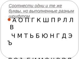 Соотнести одни и те же буквы, но выполненные разным шрифтом А О П Г К Ш П Р