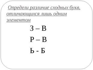 Определи различие сходных букв, отличающихся лишь одним элементом З – В Р –