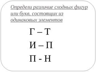 Определи различие сходных фигур или букв, состоящих из одинаковых элементов Г
