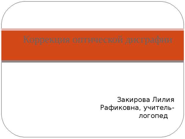 Коррекция оптической дисграфии Закирова Лилия Рафиковна, учитель-логопед