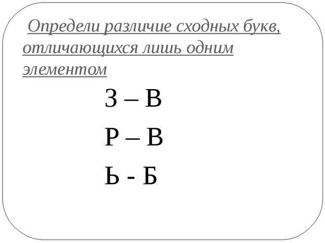Определи различие сходных букв, отличающихся лишь одним элементом З – В Р –...
