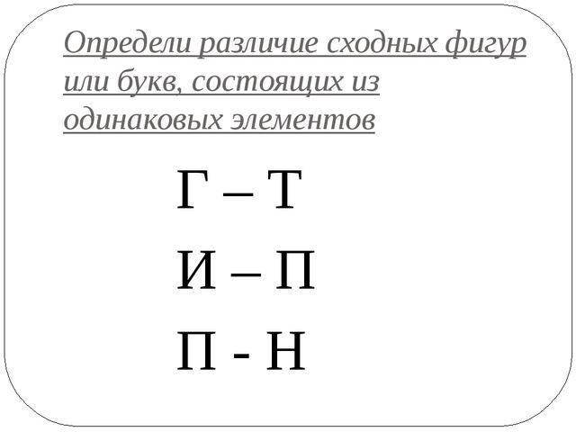 Определи различие сходных фигур или букв, состоящих из одинаковых элементов Г...