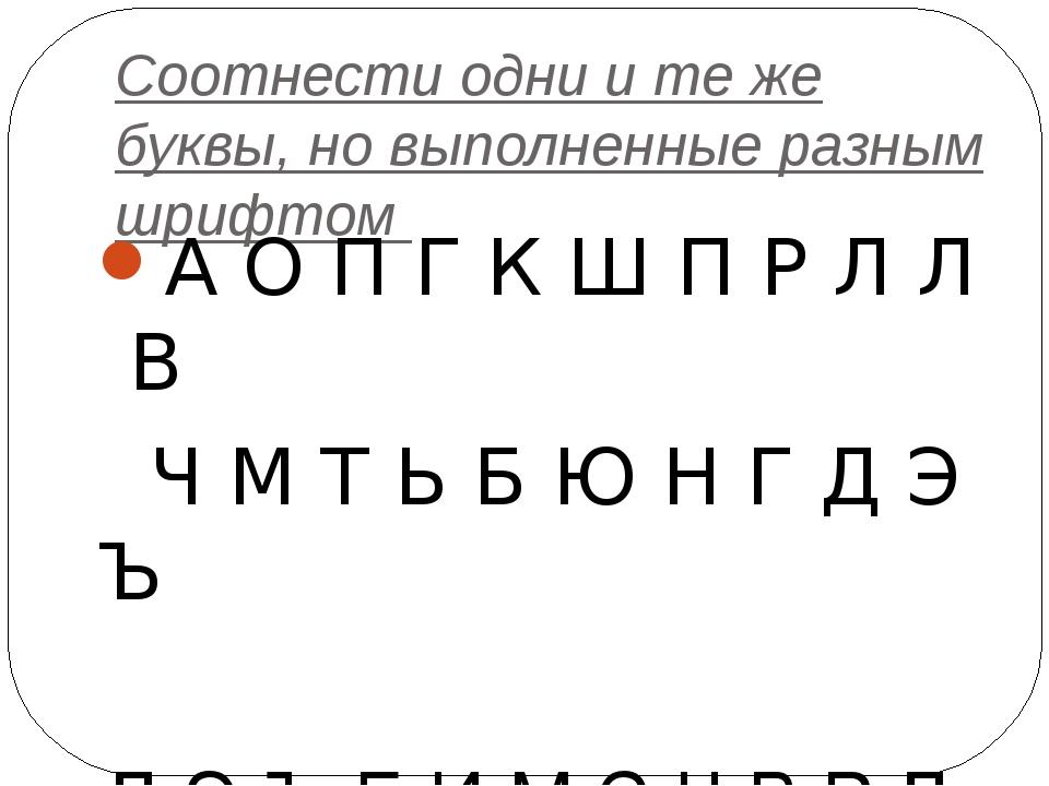 Соотнести одни и те же буквы, но выполненные разным шрифтом А О П Г К Ш П Р...