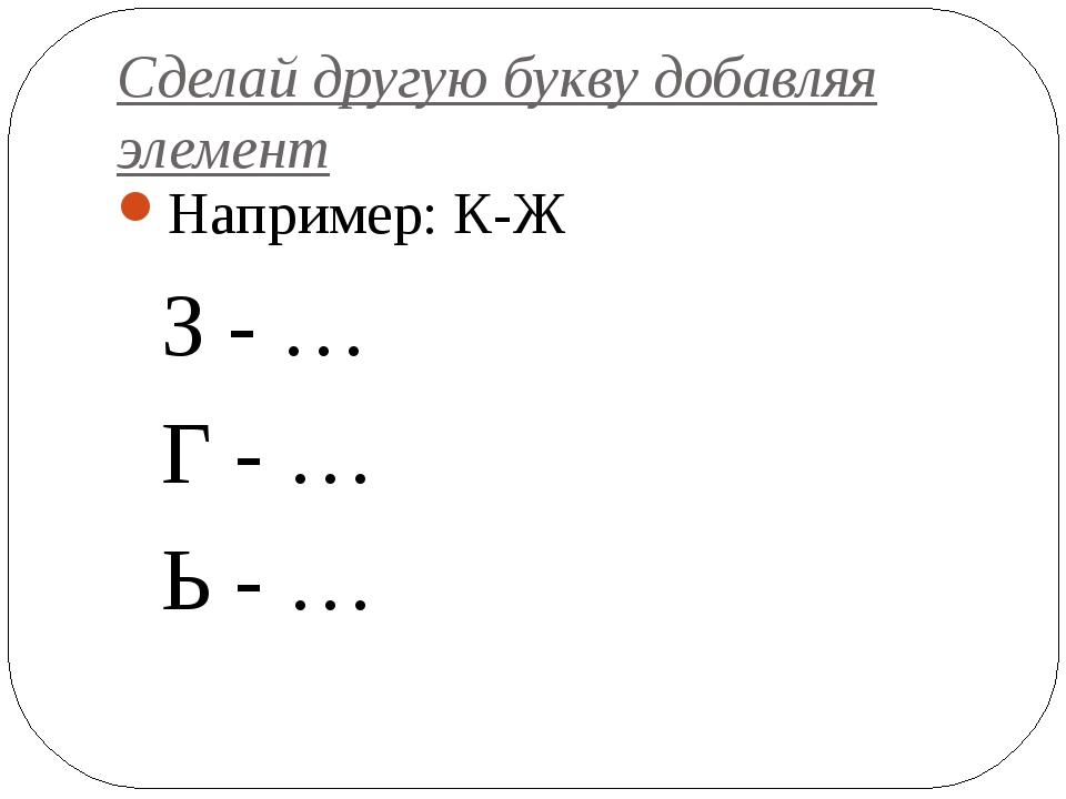 Сделай другую букву добавляя элемент Например: К-Ж З - … Г - … Ь - …